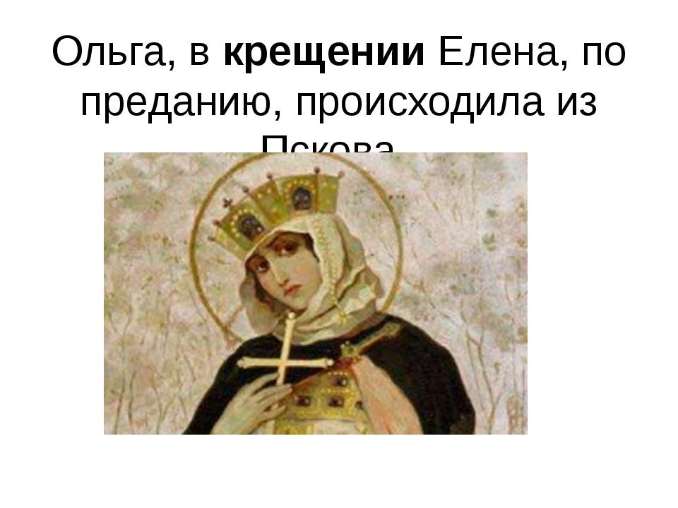 Ольга, вкрещенииЕлена, по преданию, происходила из Пскова.