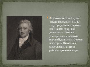 Затем английский кузнец Томас Ньюкомен в 1712 году продемонстрировал свой «ат
