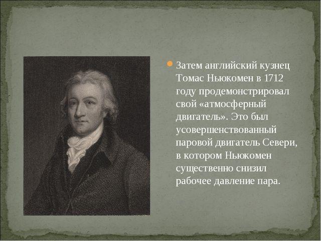 Затем английский кузнец Томас Ньюкомен в 1712 году продемонстрировал свой «ат...