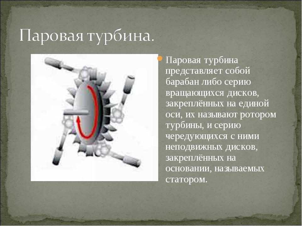 Паровая турбина представляет собой барабан либо серию вращающихся дисков, зак...