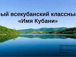 Единый всекубанский классный час «Имя Кубани» Подготовила Михайлова Е.С. МБОУ