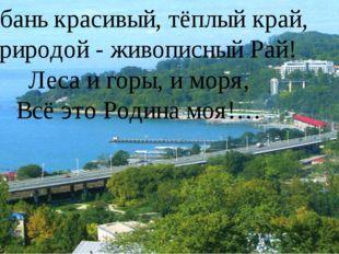 Кубань красивый, тёплый край, Природой - живописный Рай! Леса и горы, и моря,