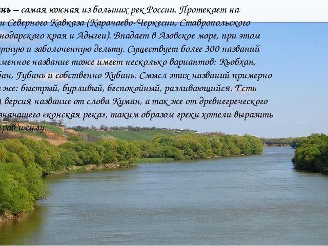 Река Кубань– самая южная из больших рек России. Протекает на территории Севе...