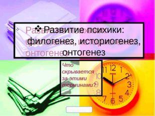Развитие психики: филогенез, историогенез, онтогенез Что скрывается за этими