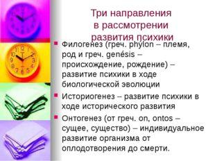 Три направления в рассмотрении развития психики Филогенез (греч. phýlon – пле