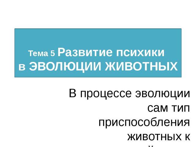 Тема 5 Развитие психики в ЭВОЛЮЦИИ ЖИВОТНЫХ Автор к.п.н. доц. А.А. Лытко В п...