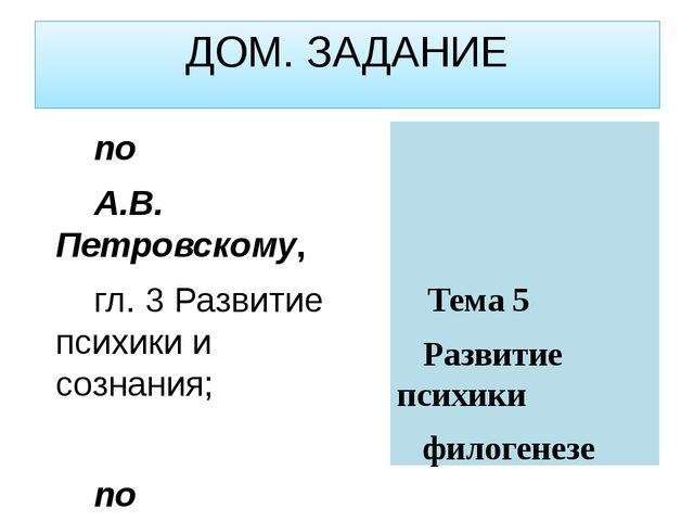 ДОМ. ЗАДАНИЕ по А.В. Петровскому, гл. 3 Развитие психики и сознания; по А.Г....