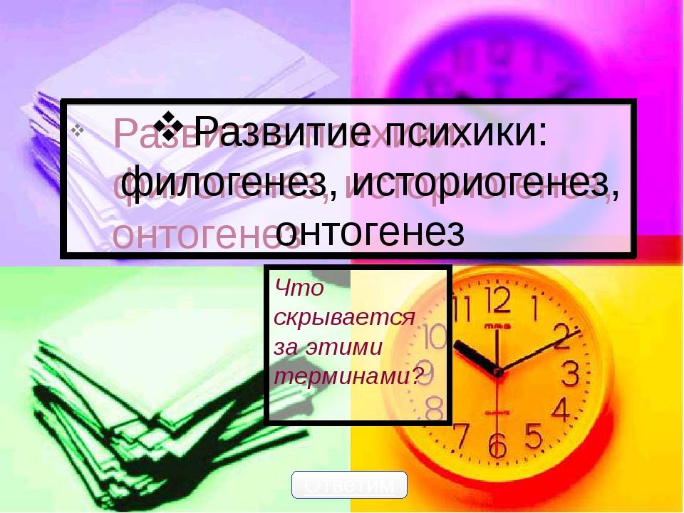 Развитие психики: филогенез, историогенез, онтогенез Что скрывается за этими...