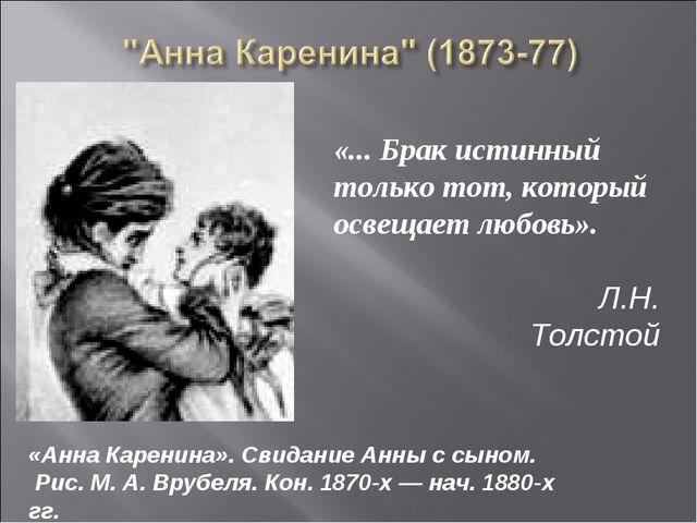 «... Брак истинный только тот, который освещает любовь». Л.Н. Толстой «Анна К...