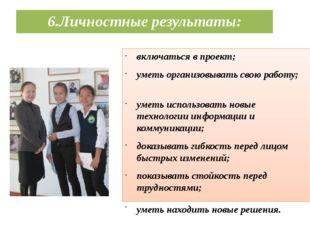 6.Личностные результаты: включаться в проект; уметь организовывать свою работ