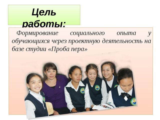 Цель работы: Формирование социального опыта у обучающихся через проектную дея...