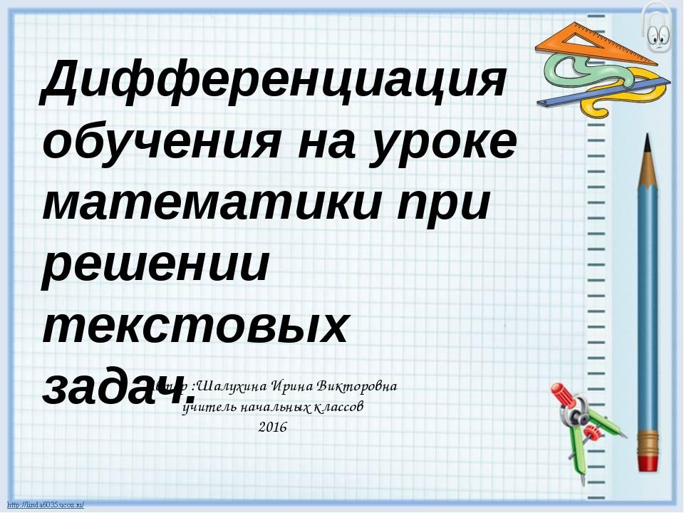 Дифференциация обучения на уроке математики при решении текстовых задач. Авто...