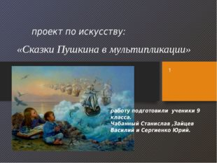 проект по искусству: «Сказки Пушкина в мультипликации» работу подготовили уче