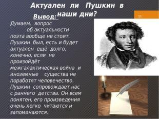 Актуален ли Пушкин в наши дни? Вывод: Думаем, вопрос об актуальности поэта в