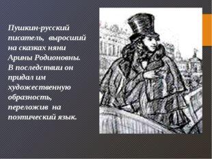 Пушкин-русский писатель, выросший на сказках няни Арины Родионовны. В последс
