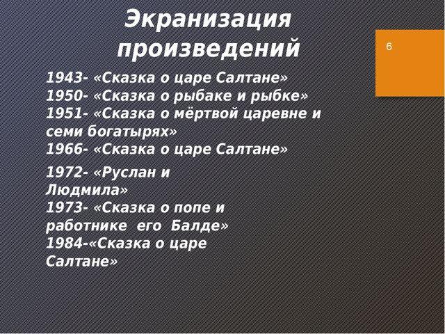 Экранизация произведений 1943- «Сказка о царе Салтане» 1950- «Сказка о рыбаке...