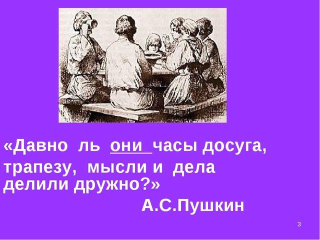 * «Давно ль они часы досуга, трапезу, мысли и дела делили дружно?» А.С.Пушкин