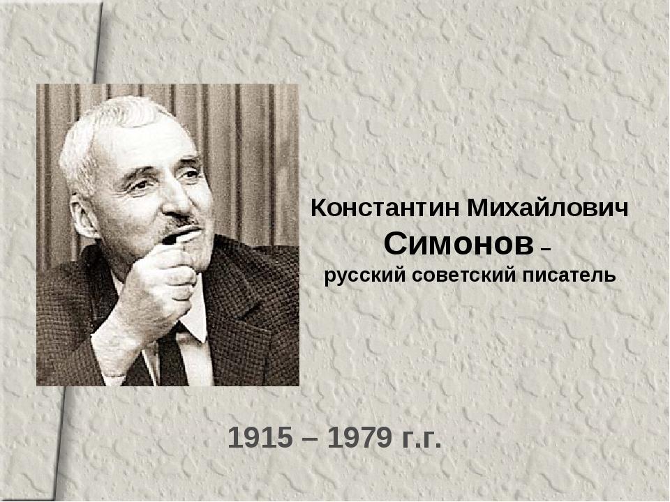 1915 – 1979 г.г. Константин Михайлович Симонов – русский советский писатель