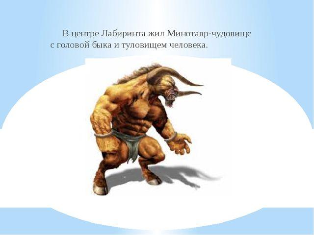 В центре Лабиринта жил Минотавр-чудовище с головой быка и туловищем человека.