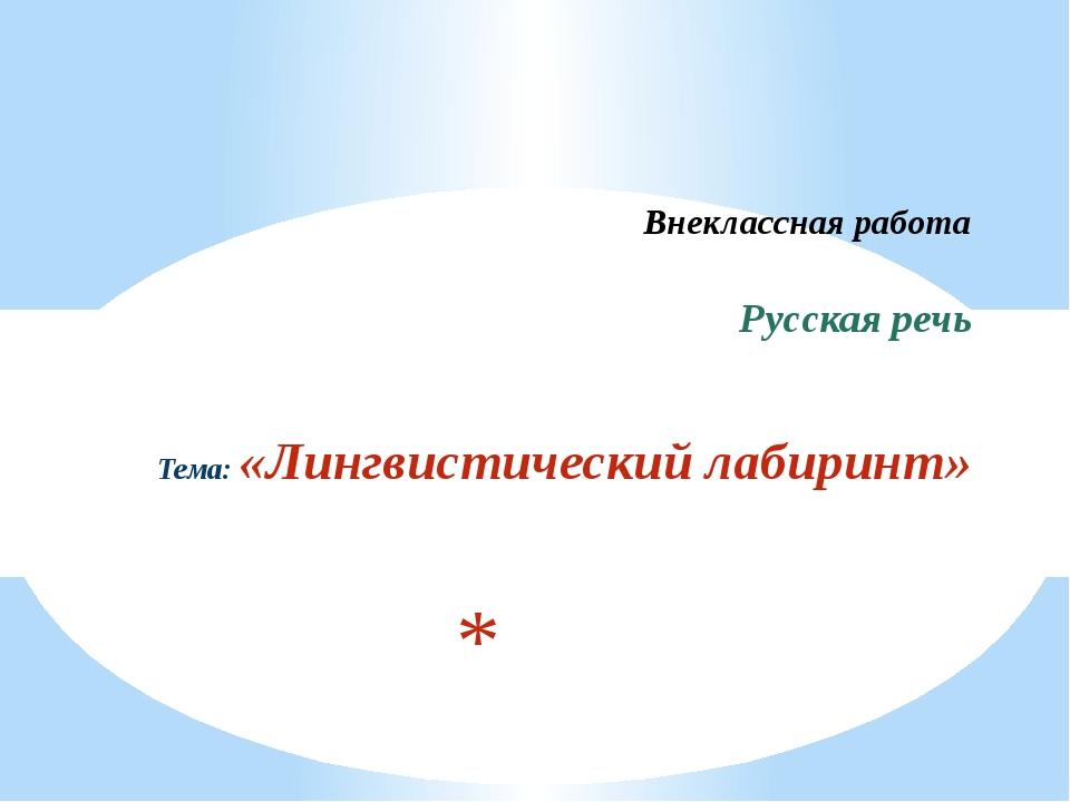 Внеклассная работа Русская речь Тема: «Лингвистический лабиринт»