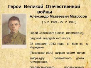 Герои Великой Отечественной войны Александр Матвеевич Матросов ( 5. 2. 1924 -