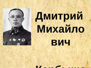 Дмитрий Михайлович Карбышев (14.10.1880 -18.02.1945) Советский военаначальни