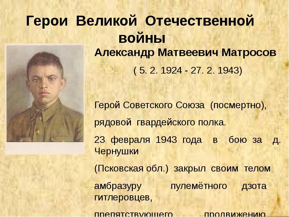Герои Великой Отечественной войны Александр Матвеевич Матросов ( 5. 2. 1924 -...