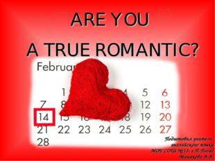 ARE YOU A TRUE ROMANTIC? Подготовил учитель английского языка МОУ СОШ № 13, г
