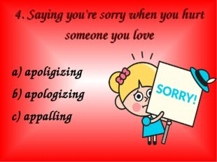 4. Saying you're sorry when you hurt someone you love a) apoligizing b) apolo