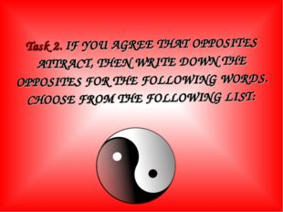 Task 2. IF YOU AGREE THAT OPPOSITES ATTRACT, THEN WRITE DOWN THE OPPOSITES FO