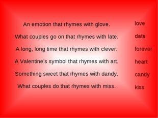 An emotion that rhymes with glove. What couples go on that rhymes with late.