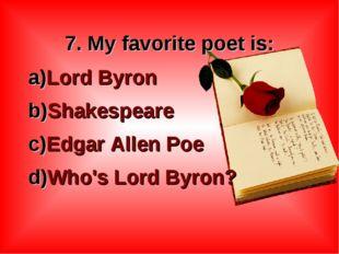 7. My favorite poet is: Lord Byron Shakespeare Edgar Allen Poe Who's Lord B