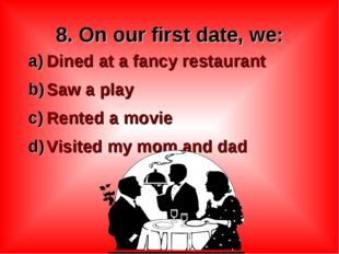 8. On our first date, we: Dined at a fancy restaurant Saw a play Rented a mov