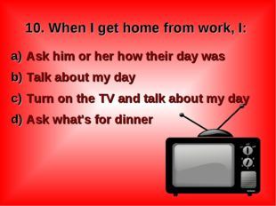 10. When I get home from work, I: Ask him or her how their day was Talk about