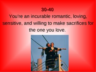 30-40 You're an incurable romantic, loving, sensitive, and willing to make s