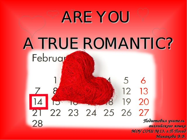 ARE YOU A TRUE ROMANTIC? Подготовил учитель английского языка МОУ СОШ № 13, г...