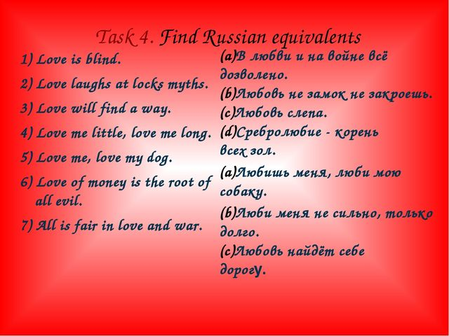 Task 4. Find Russian equivalents 1) Love is blind. 2) Love laughs at locks my...