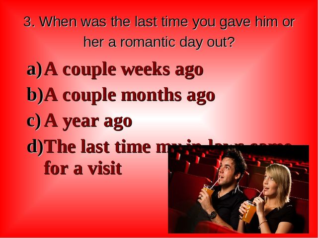 3. When was the last time you gave him or her a romantic day out? A couple we...