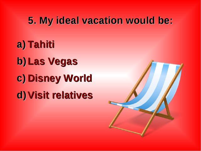 5. My ideal vacation would be: Tahiti Las Vegas Disney World Visit relatives
