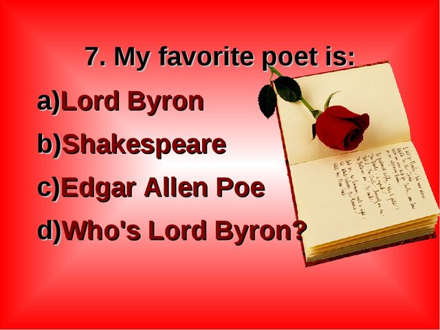 7. My favorite poet is: Lord Byron Shakespeare Edgar Allen Poe Who's Lord B...