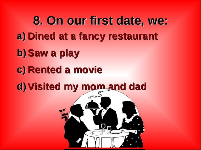 8. On our first date, we: Dined at a fancy restaurant Saw a play Rented a mov...