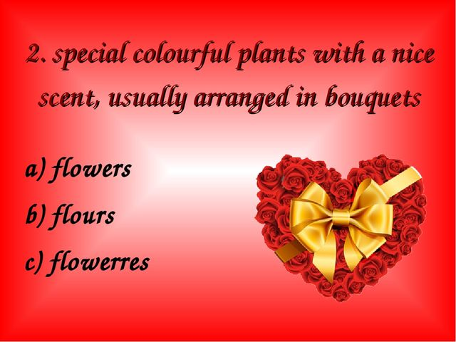 2. special colourful plants with a nice scent, usually arranged in bouquets a...