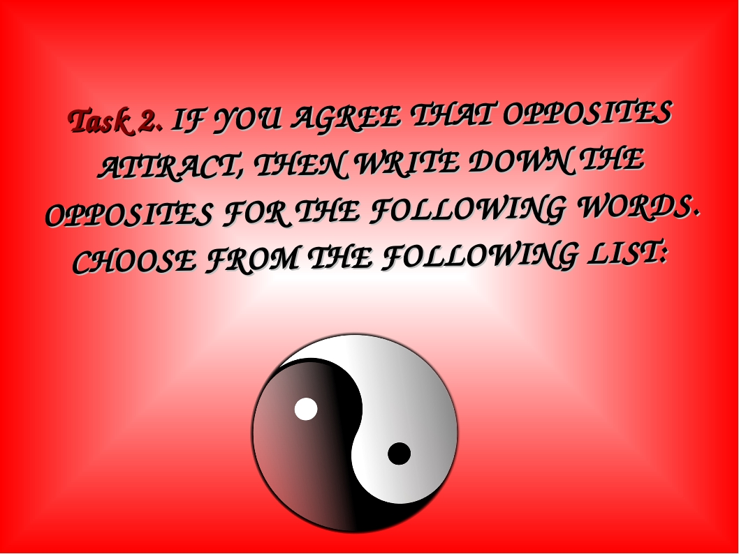 Task 2. IF YOU AGREE THAT OPPOSITES ATTRACT, THEN WRITE DOWN THE OPPOSITES FO...