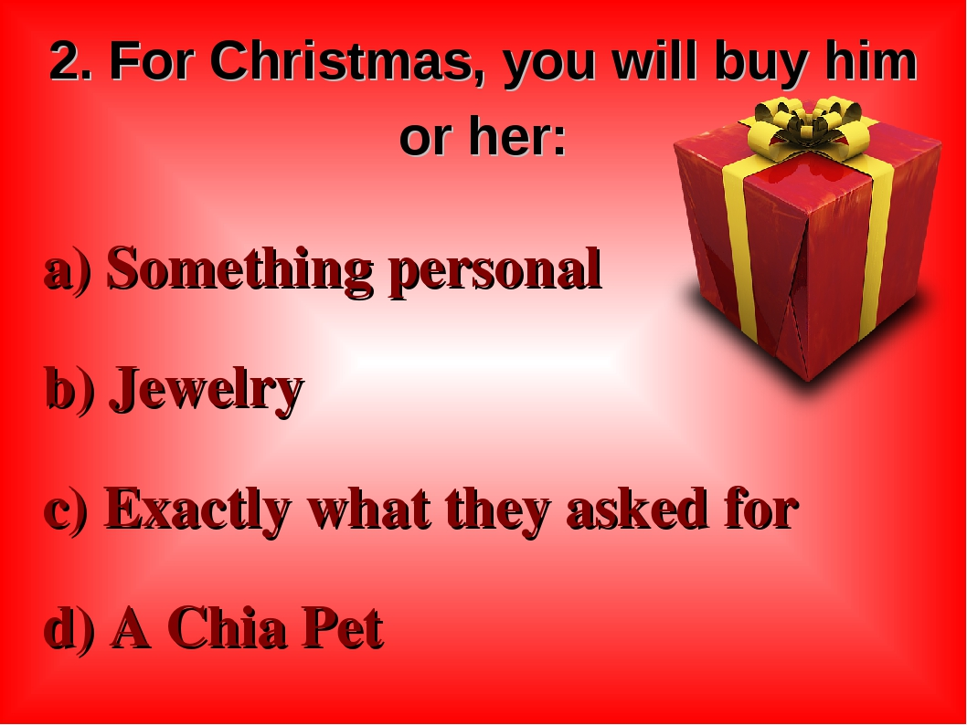 2. For Christmas, you will buy him or her: a) Something personal b) Jewelry c...