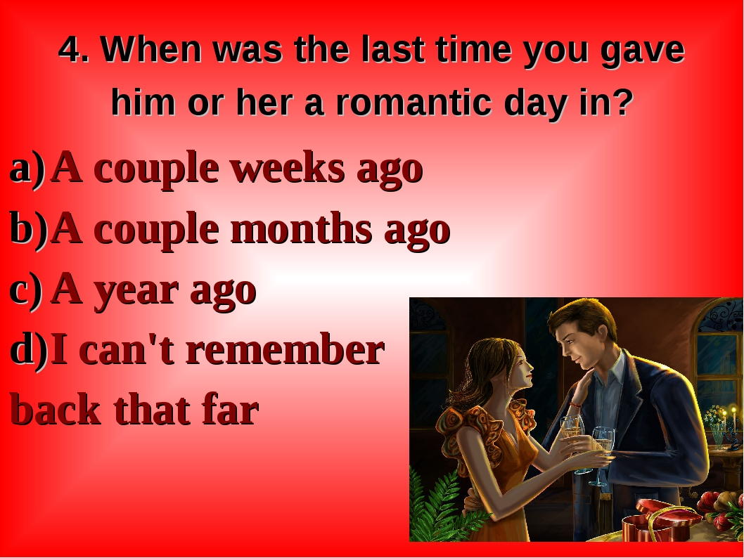 4. When was the last time you gave him or her a romantic day in? A couple wee...