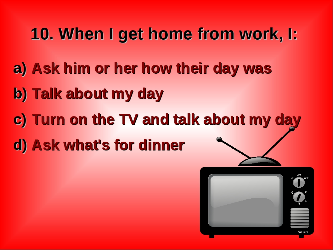 10. When I get home from work, I: Ask him or her how their day was Talk about...
