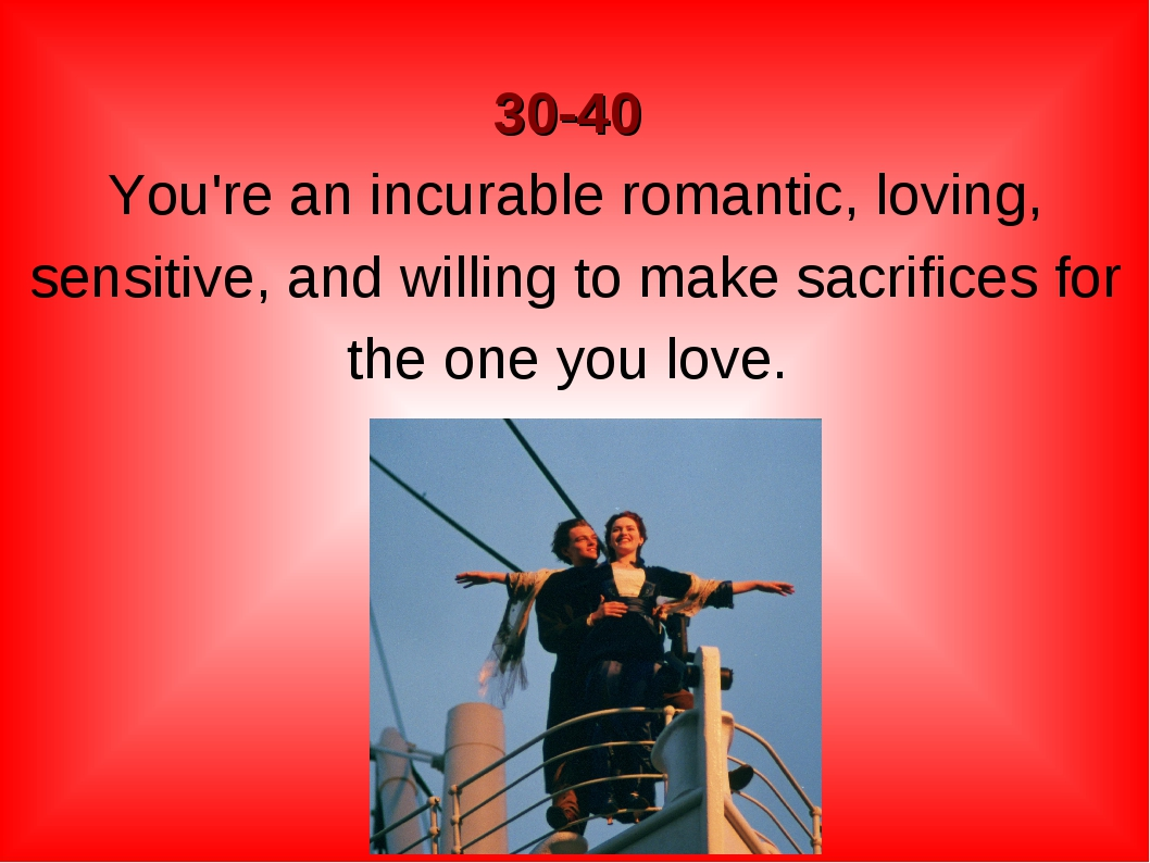 30-40 You're an incurable romantic, loving, sensitive, and willing to make s...