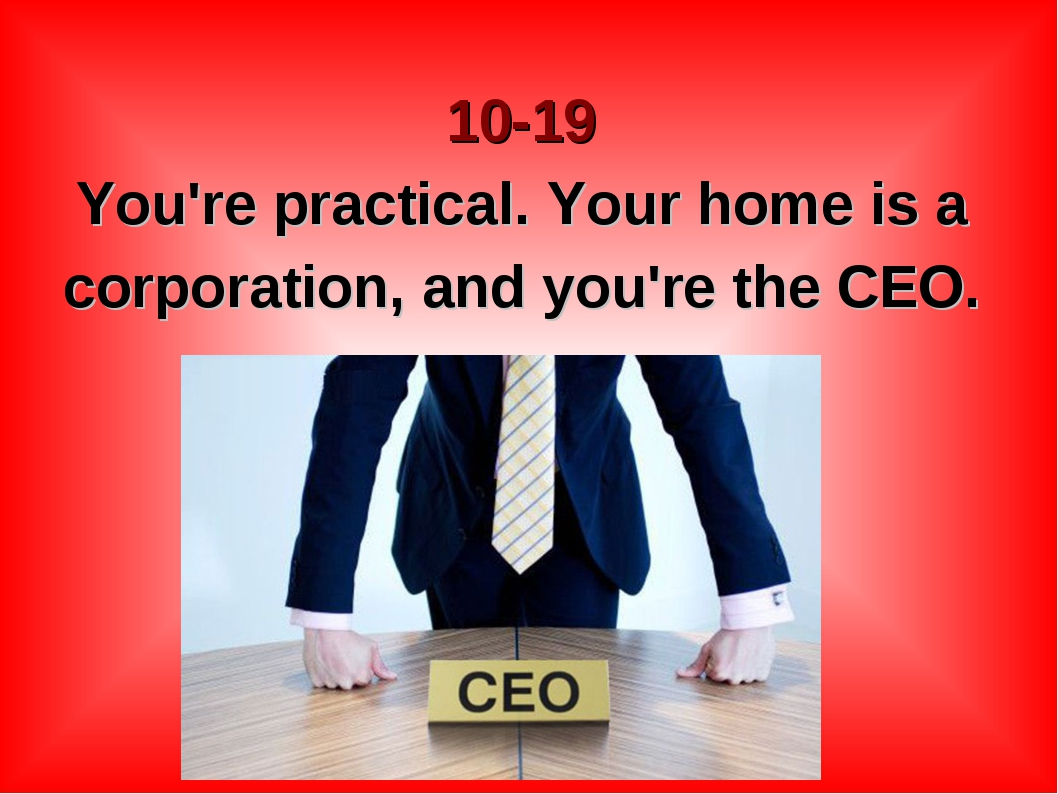 10-19 You're practical. Your home is a corporation, and you're the CEO.