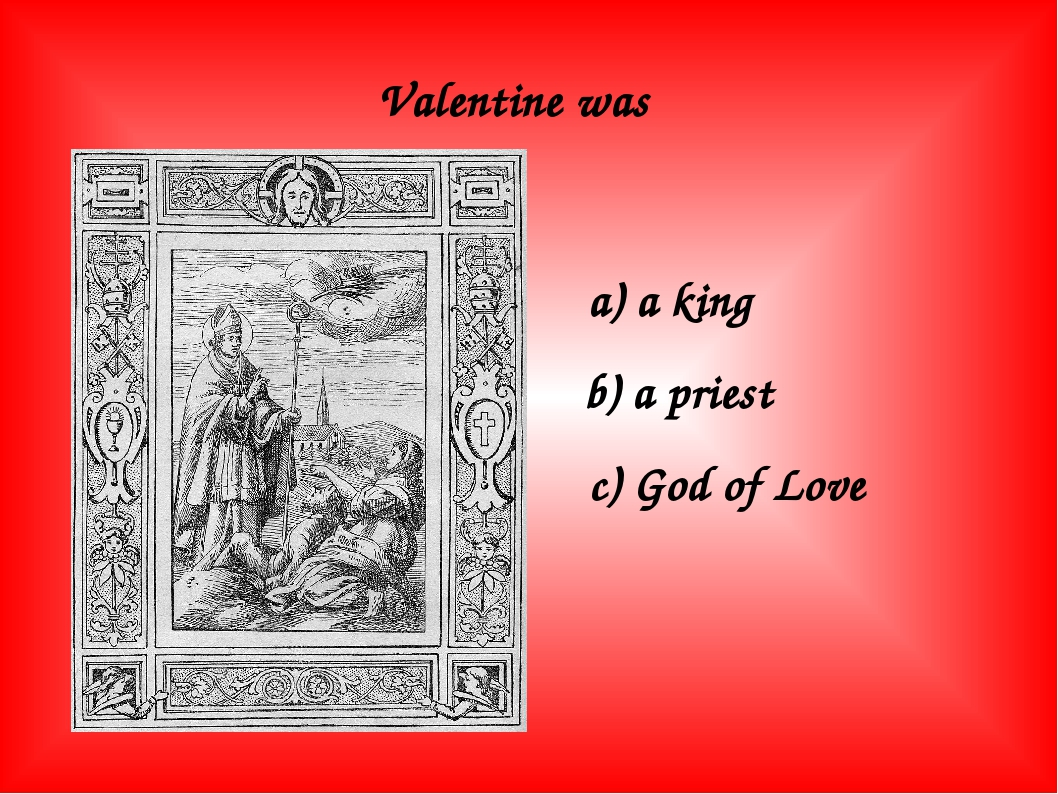 Valentine was a) a king b) a priest c) God of Love