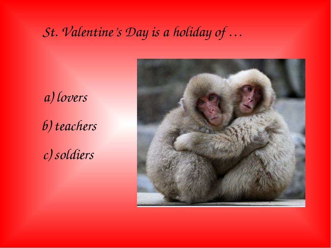 St. Valentine's Day is a holiday of … a) lovers b) teachers c) soldiers